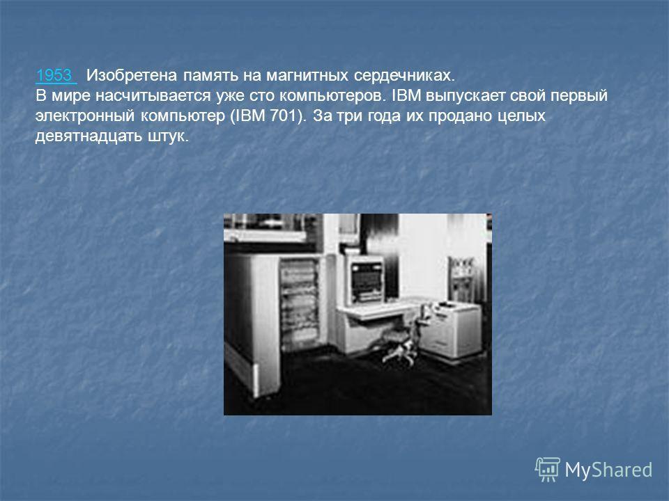 1953 1953 Изобретена память на магнитных сердечниках. В мире насчитывается уже сто компьютеров. IBM выпускает свой первый электронный компьютер (IBM 701). За три года их продано целых девятнадцать штук.