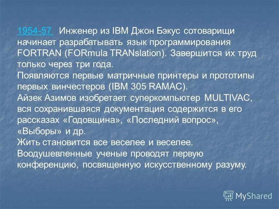 1954-57 1954-57 Инженер из IBM Джон Бэкус сотоварищи начинает разрабатывать язык программирования FORTRAN (FORmula TRANslation). Завершится их труд только через три года. Появляются первые матричные принтеры и прототипы первых винчестеров (IBM 305 RA
