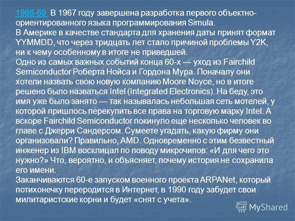 1966-69 1966-69 В 1967 году завершена разработка первого объектно- ориентированного языка программирования Simula. В Америке в качестве стандарта для хранения даты принят формат YYMMDD, что через тридцать лет стало причиной проблемы Y2K, ни к чему ос