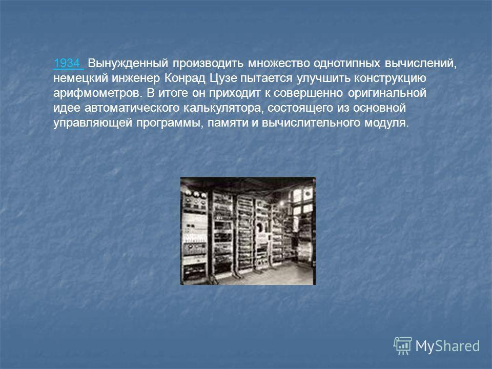 1934 1934 Вынужденный производить множество однотипных вычислений, немецкий инженер Конрад Цузе пытается улучшить конструкцию арифмометров. В итоге он приходит к совершенно оригинальной идее автоматического калькулятора, состоящего из основной управл