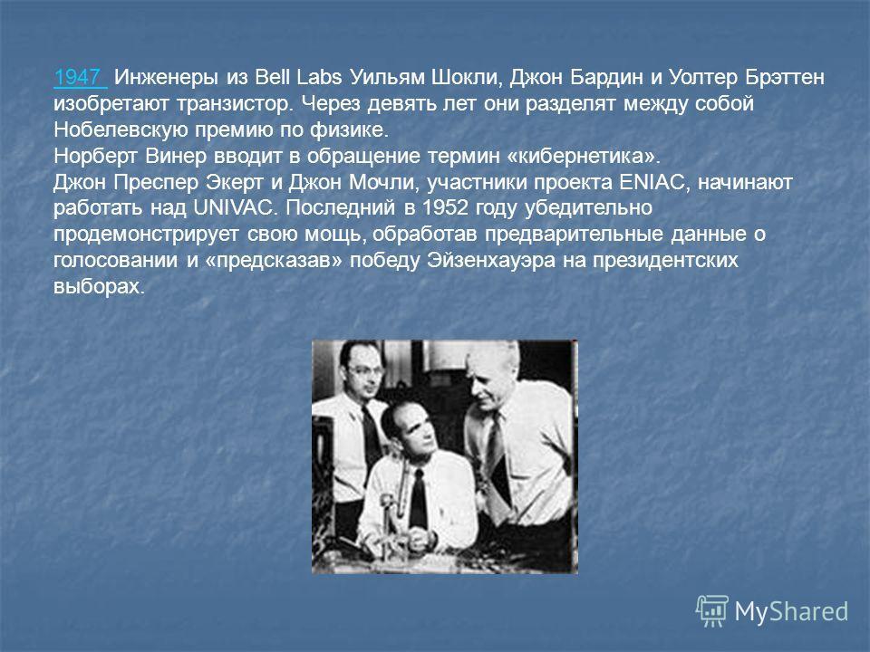 1947 1947 Инженеры из Bell Labs Уильям Шокли, Джон Бардин и Уолтер Брэттен изобретают транзистор. Через девять лет они разделят между собой Нобелевскую премию по физике. Норберт Винер вводит в обращение термин «кибернетика». Джон Преспер Экерт и Джон