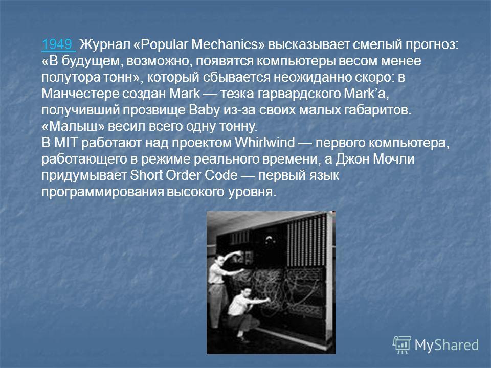1949 1949 Журнал «Popular Mechanics» высказывает смелый прогноз: «В будущем, возможно, появятся компьютеры весом менее полутора тонн», который сбывается неожиданно скоро: в Манчестере создан Mark тезка гарвардского Markа, получивший прозвище Baby из-