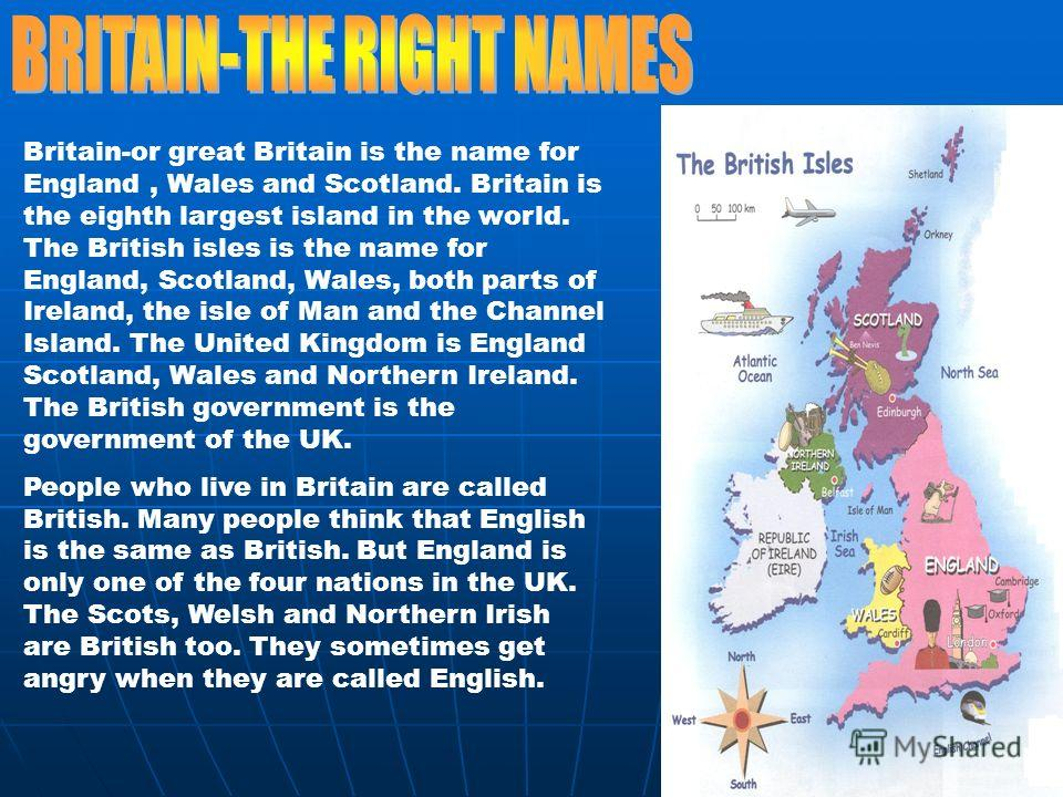 Britain-or great Britain is the name for England, Wales and Scotland. Britain is the eighth largest island in the world. The British isles is the name for England, Scotland, Wales, both parts of Ireland, the isle of Man and the Channel Island. The Un