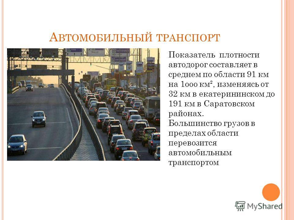 А ВТОМОБИЛЬНЫЙ ТРАНСПОРТ Показатель плотности автодорог составляет в среднем по области 91 км на 1ооо км², изменяясь от 32 км в екатерининском до 191 км в Саратовском районах. Большинство грузов в пределах области перевозится автомобильным транспорто