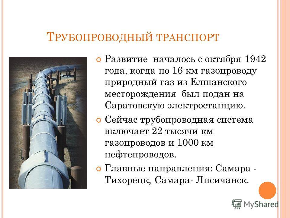 Т РУБОПРОВОДНЫЙ ТРАНСПОРТ Развитие началось с октября 1942 года, когда по 16 км газопроводу природный газ из Елшанского месторождения был подан на Саратовскую электростанцию. Сейчас трубопроводная система включает 22 тысячи км газопроводов и 1000 км