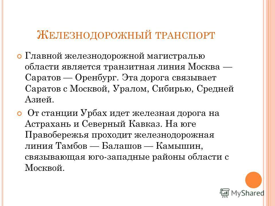 Главной железнодорожной магистралью области является транзитная линия Москва Саратов Оренбург. Эта дорога связывает Саратов с Москвой, Уралом, Сибирью, Средней Азией. От станции Урбах идет железная дорога на Астрахань и Северный Кавказ. На юге Правоб