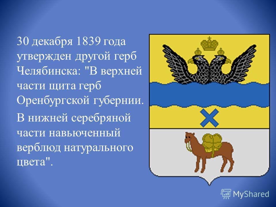 30 декабря 1839 года утвержден другой герб Челябинска: В верхней части щита герб Оренбургской губернии. В нижней серебряной части навьюченный верблюд натурального цвета.