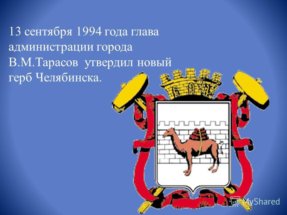 13 cентября 1994 года глава администрации города В.М.Тарасов утвердил новый герб Челябинска.