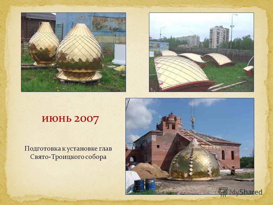 июнь 2007 Подготовка к установке глав Свято-Троицкого собора