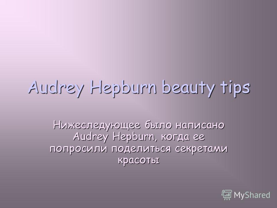 Audrey Hepburn beauty tips Нижеследующее было написано Audrey Hepburn, когда ее попросили поделиться секретами красоты