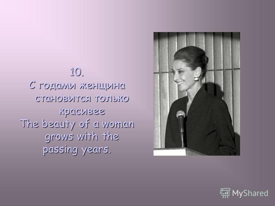 10. С годами женщина становится только красивее The beauty of a woman grows with the passing years.