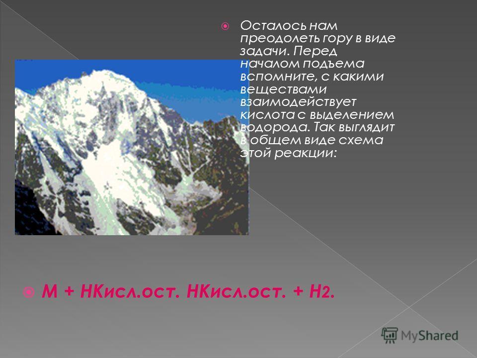 Осталось нам преодолеть гору в виде задачи. Перед началом подъема вспомните, с какими веществами взаимодействует кислота с выделением водорода. Так выглядит в общем виде схема этой реакции: M + HКисл.ост. HКисл.ост. + Н 2.