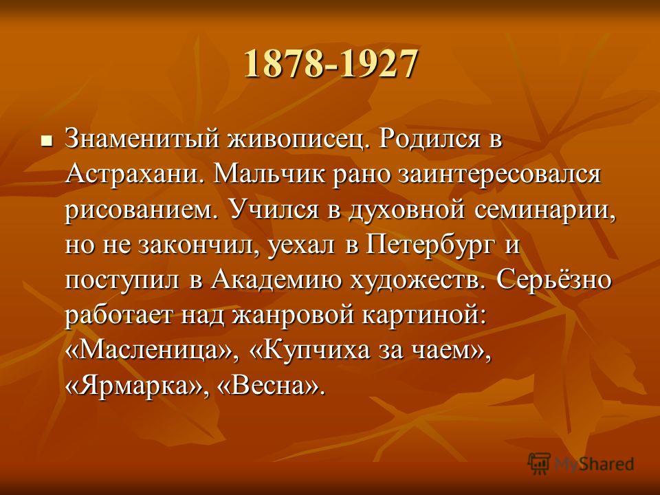 1878-1927 Знаменитый живописец. Родился в Астрахани. Мальчик рано заинтересовался рисованием. Учился в духовной семинарии, но не закончил, уехал в Петербург и поступил в Академию художеств. Серьёзно работает над жанровой картиной: «Масленица», «Купчи