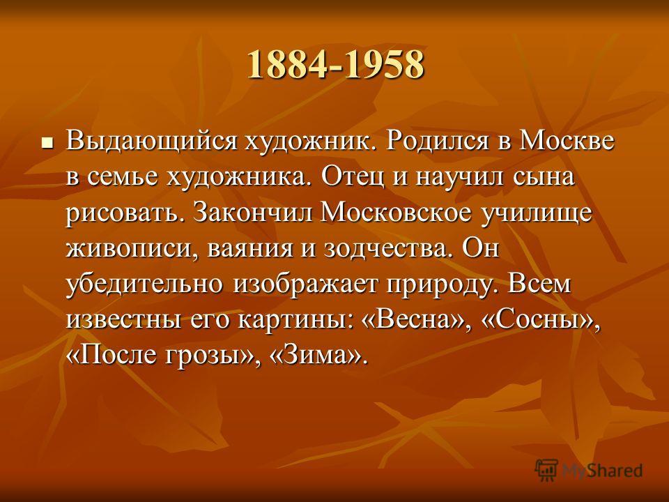 1884-1958 Выдающийся художник. Родился в Москве в семье художника. Отец и научил сына рисовать. Закончил Московское училище живописи, ваяния и зодчества. Он убедительно изображает природу. Всем известны его картины: «Весна», «Сосны», «После грозы», «