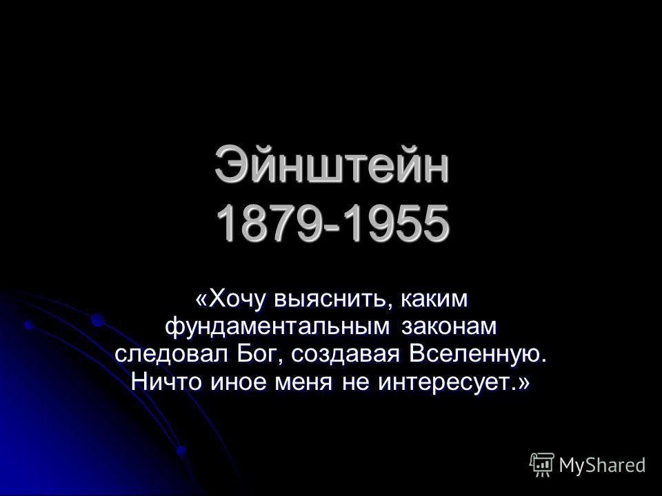 Эйнштейн 1879-1955 «Хочу выяснить, каким фундаментальным законам следовал Бог, создавая Вселенную. Ничто иное меня не интересует.»