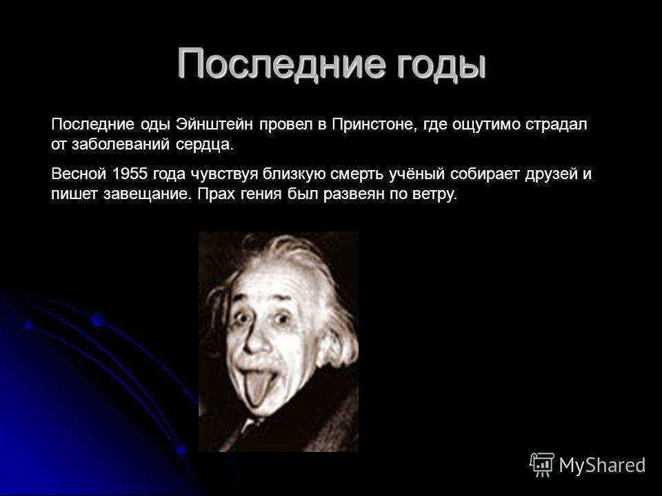 Последние годы Последние оды Эйнштейн провел в Принстоне, где ощутимо страдал от заболеваний сердца. Весной 1955 года чувствуя близкую смерть учёный собирает друзей и пишет завещание. Прах гения был развеян по ветру.