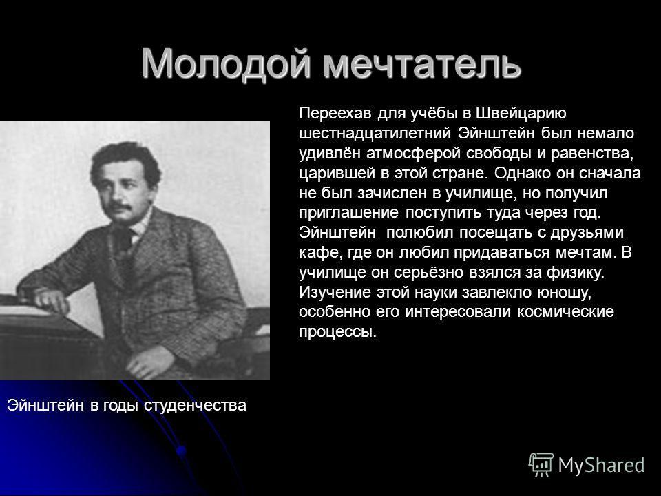 Молодой мечтатель Эйнштейн в годы студенчества Переехав для учёбы в Швейцарию шестнадцатилетний Эйнштейн был немало удивлён атмосферой свободы и равенства, царившей в этой стране. Однако он сначала не был зачислен в училище, но получил приглашение по