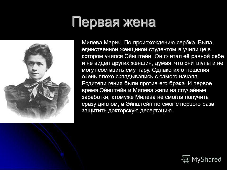 Первая жена Милева Марич. По происхождению сербка. Была единственной женщиной-студентом в училище в котором учился Эйнштейн. Он считал её равной себе и не видел других женщин, думая, что они глупы и не могут составить ему пару. Однако их отношения оч