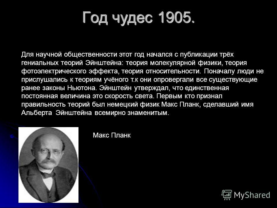 Год чудес 1905. Для научной общественности этот год начался с публикации трёх гениальных теорий Эйнштейна: теория молекулярной физики, теория фотоэлектрического эффекта, теория относительности. Поначалу люди не прислушались к теориям учёного т.к они