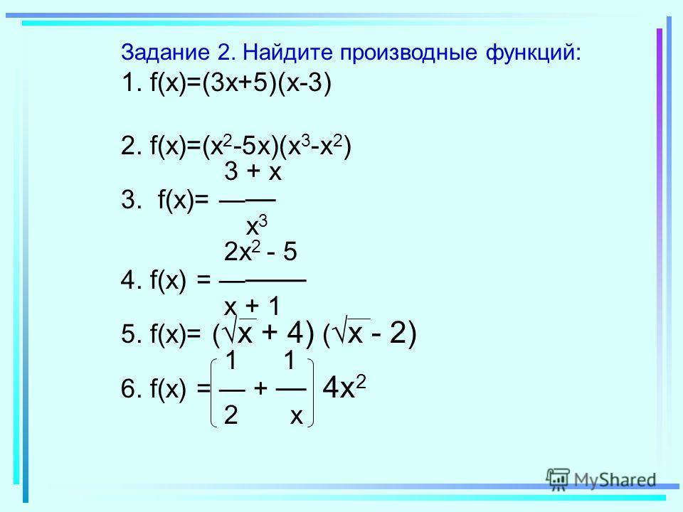 Задание 2. Найдите производные функций: 1. f(x)=(3x+5)(x-3) 2. f(x)=(x 2 -5x)(x 3 -x 2 ) 3 + x 3. f(x)= x 3 2x 2 - 5 4. f(x) = x + 1 5. f(x)= ( x + 4) ( x - 2) 1 1 6. f(x) = + 4x 2 2 x