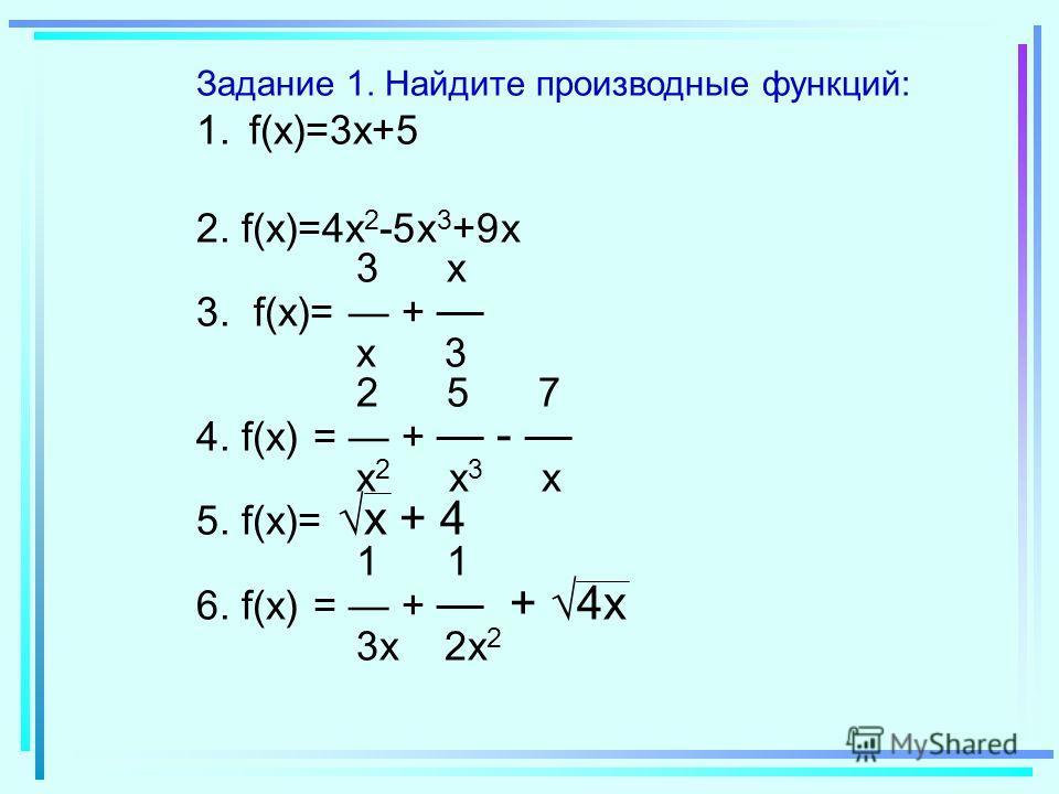 Задание 1. Найдите производные функций: 1.f(x)=3x+5 2. f(x)=4x 2 -5x 3 +9x 3 x 3. f(x)= + x 3 2 5 7 4. f(x) = + - x 2 x 3 x 5. f(x)= x + 4 1 1 6. f(x) = + + 4x 3x 2x 2