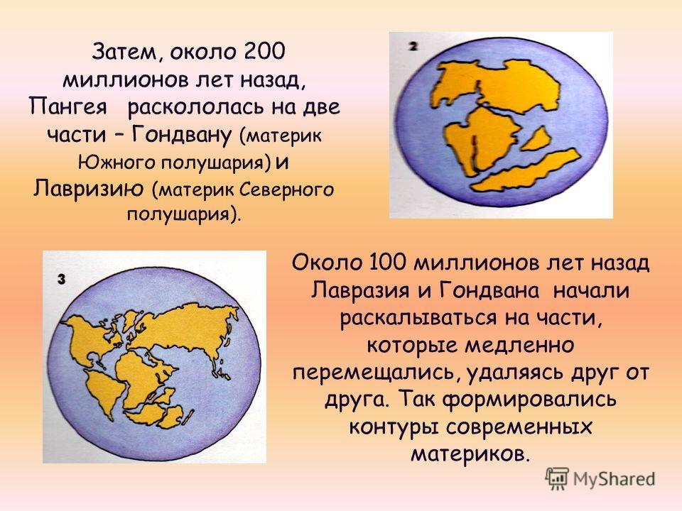 Около 100 миллионов лет назад Лавразия и Гондвана начали раскалываться на части, которые медленно перемещались, удаляясь друг от друга. Так формировались контуры современных материков.