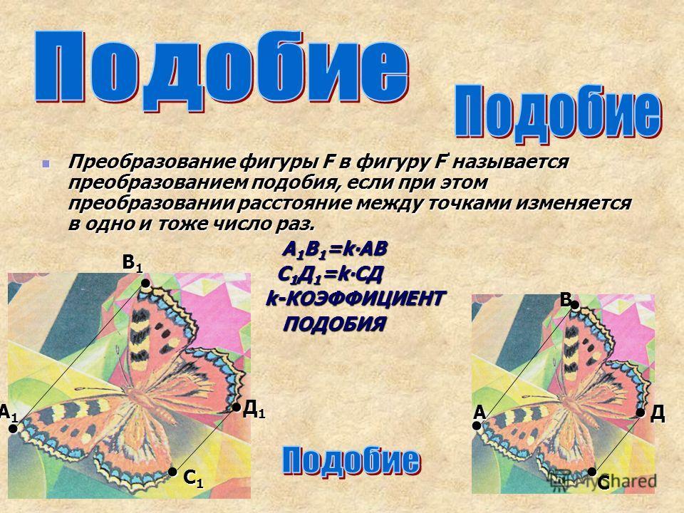 Преобразование фигуры F в фигуру F называется преобразованием подобия, если при этом преобразовании расстояние между точками изменяется в одно и тоже число раз. А1В1=kАВ С1Д1=kСД k-КОЭФФИЦИЕНТ ПОДОБИЯ А1А1А1А1 А В1В1В1В1 В С1С1С1С1 С Д1Д1Д1Д1 Д