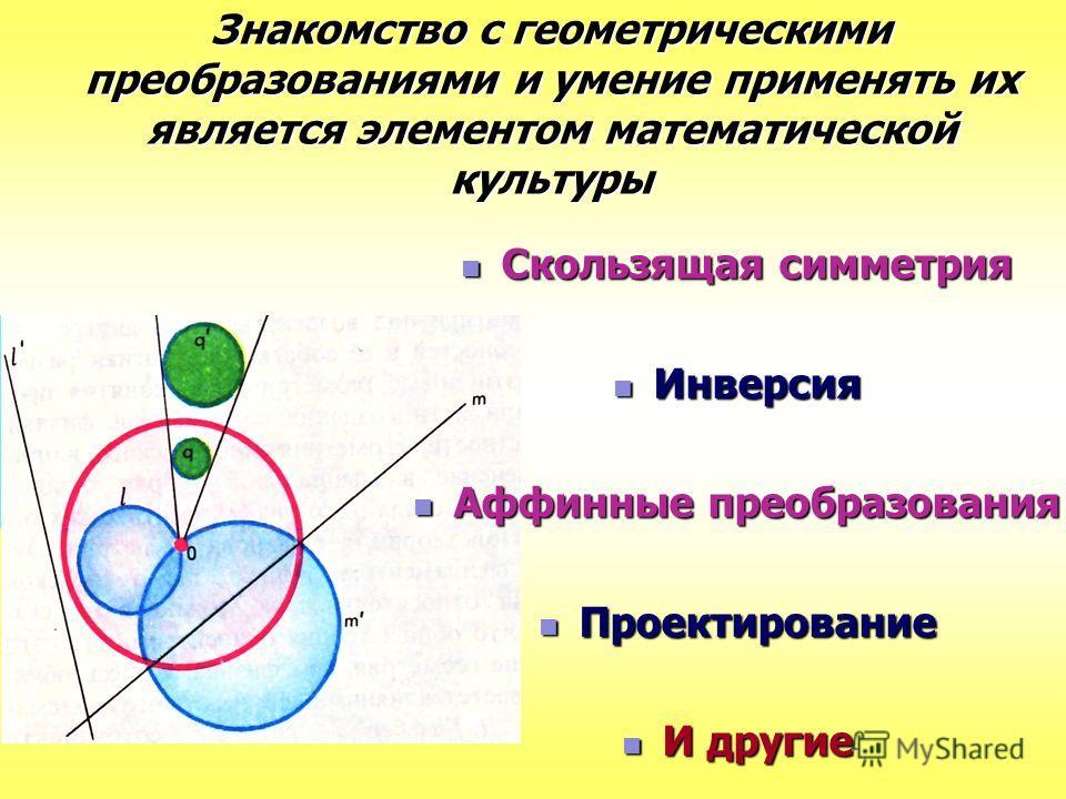 Знакомство с геометрическими преобразованиями и умение применять их является элементом математической культуры Скользящая симметрия Скользящая симметрия Инверсия Инверсия Аффинные преобразования Аффинные преобразования Проектирование Проектирование И
