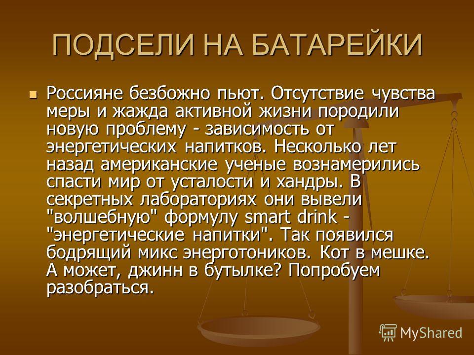 ПОДСЕЛИ НА БАТАРЕЙКИ Россияне безбожно пьют. Отсутствие чувства меры и жажда активной жизни породили новую проблему - зависимость от энергетических напитков. Несколько лет назад американские ученые вознамерились спасти мир от усталости и хандры. В се