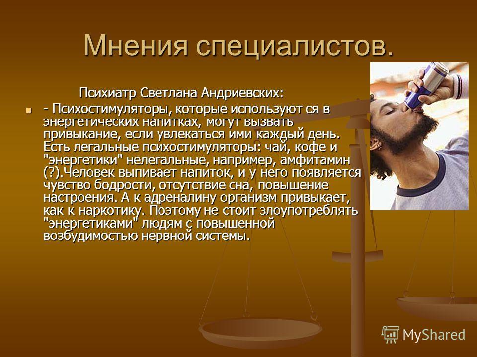 Мнения специалистов. Психиатр Светлана Андриевских: Психиатр Светлана Андриевских: - Психостимуляторы, которые используют ся в энергетических напитках, могут вызвать привыкание, если увлекаться ими каждый день. Есть легальные психостимуляторы: чай, к