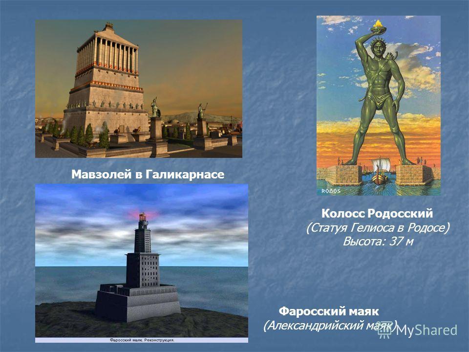Колосс Родосский (Статуя Гелиоса в Родосе) Высота: 37 м Мавзолей в Галикарнасе Фаросский маяк (Александрийский маяк)