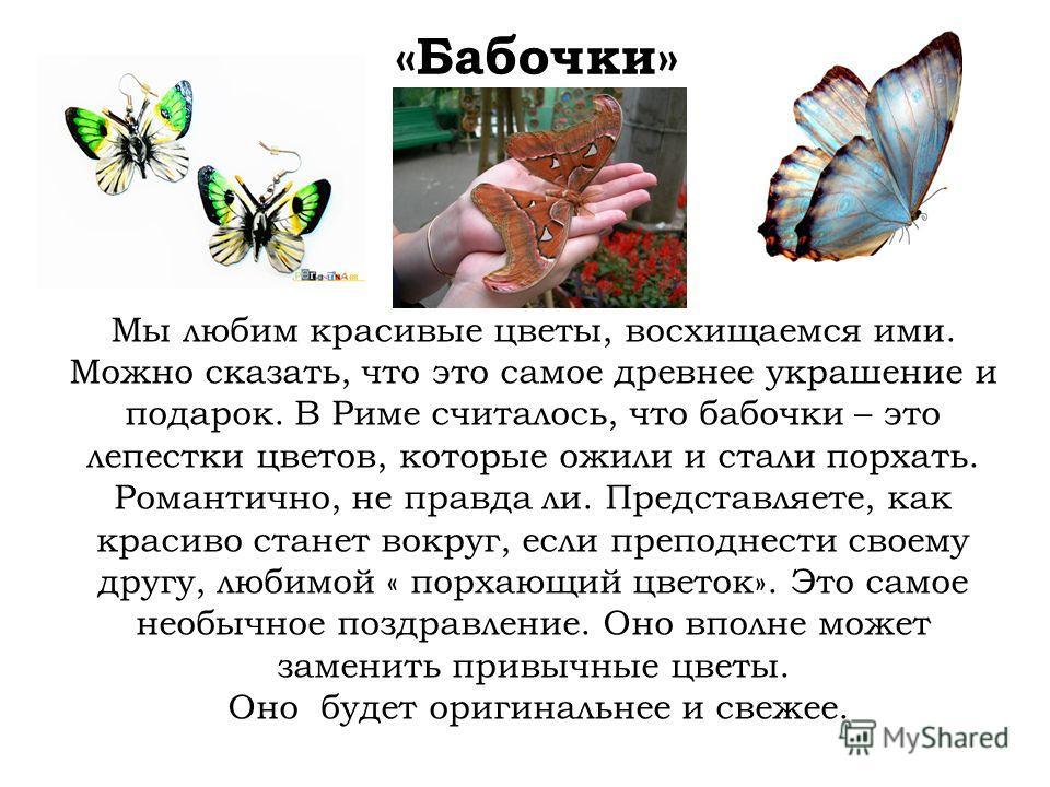Мы любим красивые цветы, восхищаемся ими. Можно сказать, что это самое древнее украшение и подарок. В Риме считалось, что бабочки – это лепестки цветов, которые ожили и стали порхать. Романтично, не правда ли. Представляете, как красиво станет вокруг