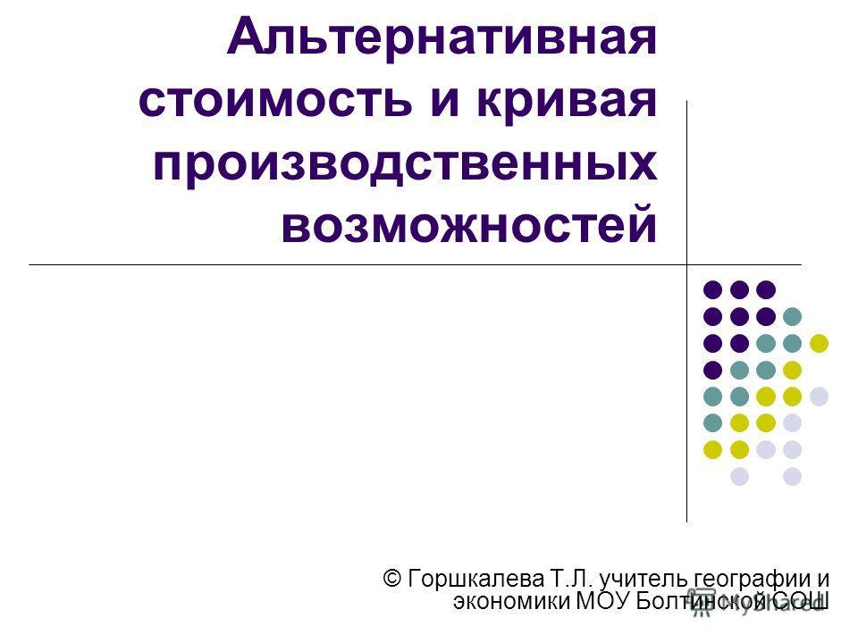 Альтернативная стоимость и кривая производственных возможностей © Горшкалева Т.Л. учитель географии и экономики МОУ Болтинской СОШ