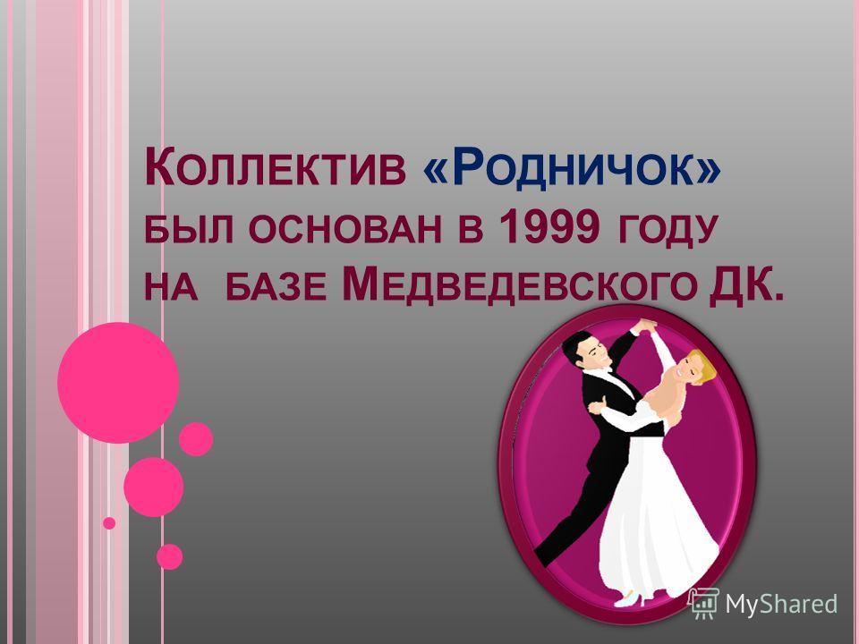 К ОЛЛЕКТИВ « Р ОДНИЧОК » БЫЛ ОСНОВАН В 1999 ГОДУ НА БАЗЕ М ЕДВЕДЕВСКОГО ДК.