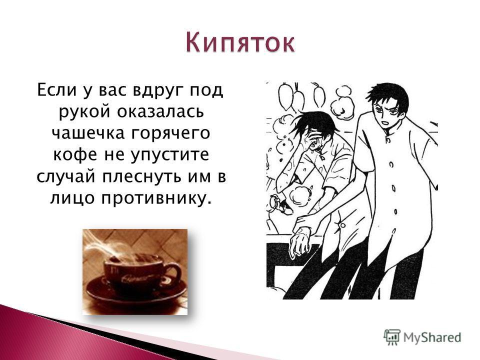 Если у вас вдруг под рукой оказалась чашечка горячего кофе не упустите случай плеснуть им в лицо противнику.