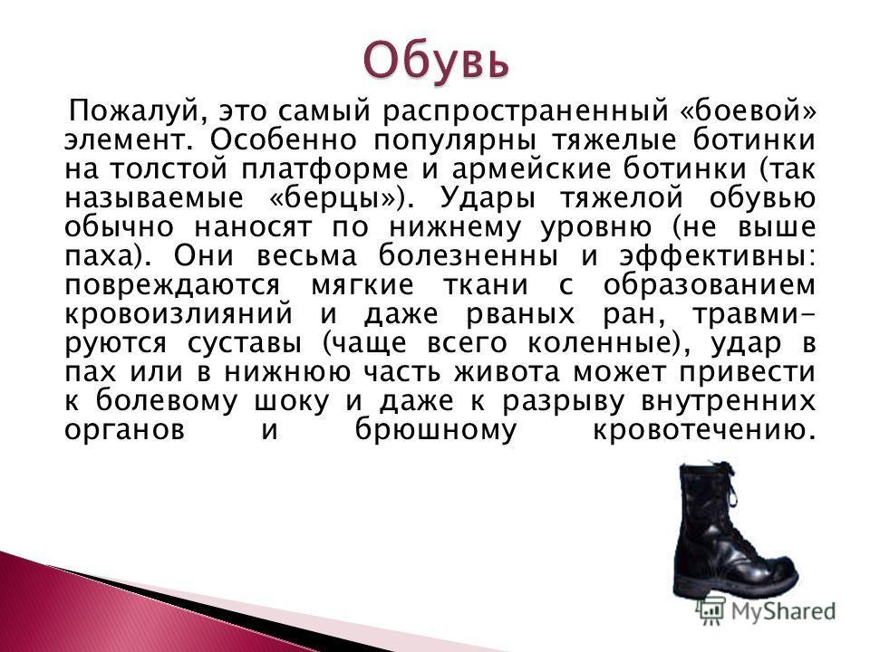 Пожалуй, это самый распространенный «боевой» элемент. Особенно популярны тяжелые ботинки на толстой платформе и армейские ботинки (так называемые «берцы»). Удары тяжелой обувью обычно наносят по нижнему уровню (не выше паха). Они весьма болезненны и