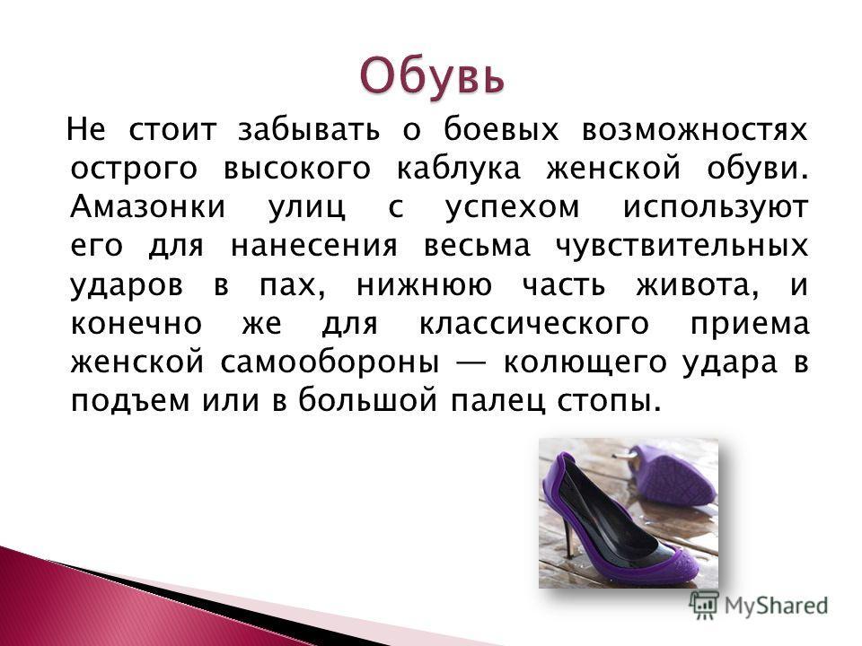 Не стоит забывать о боевых возможностях острого высокого каблука женской обуви. Амазонки улиц с успехом используют его для нанесения весьма чувствительных ударов в пах, нижнюю часть живота, и конечно же для классического приема женской самообороны ко