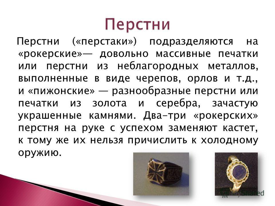 Перстни («перстаки») подразделяются на «рокерские» довольно массивные печатки или перстни из неблагородных металлов, выполненные в виде черепов, орлов и т.д., и «пижонские» разнообразные перстни или печатки из золота и серебра, зачастую украшенные ка