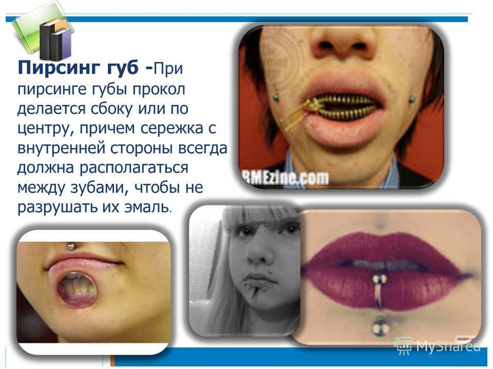 Пирсинг губ - При пирсинге губы прокол делается сбоку или по центру, причем сережка с внутренней стороны всегда должна располагаться между зубами, чтобы не разрушать их эмаль.