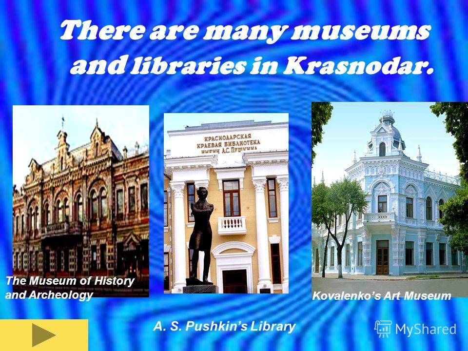 There are many museums and libraries in Krasnodar. The Museum of History and Archeology Kovalenkos Art Museum A. S. Pushkins Library