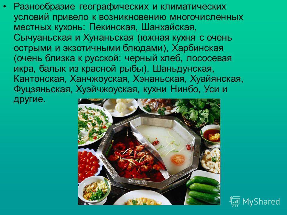 Разнообразие географических и климатических условий привело к возникновению многочисленных местных кухонь: Пекинская, Шанхайская, Сычуаньская и Хунаньская (южная кухня с очень острыми и экзотичными блюдами), Харбинская (очень близка к русской: черный
