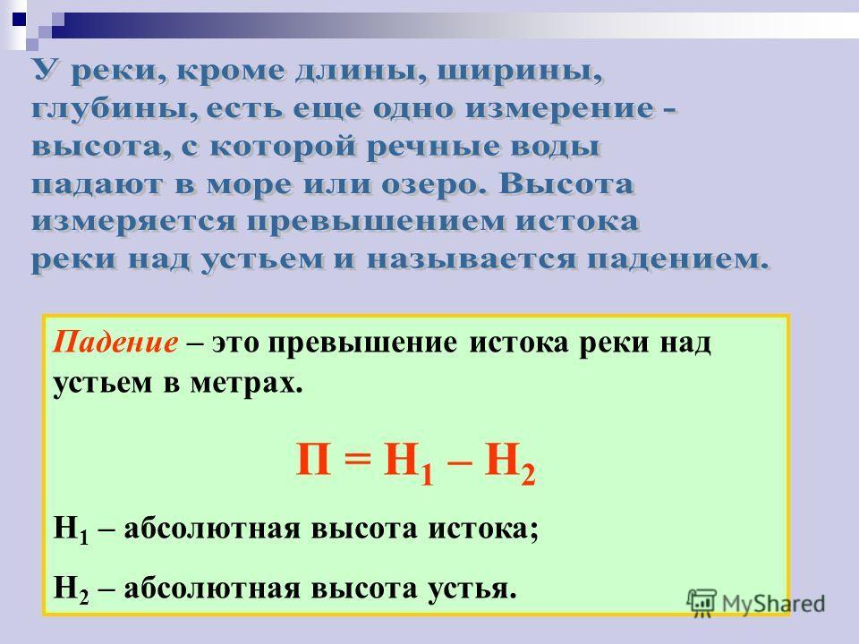 Падение – это превышение истока реки над устьем в метрах. П = Н 1 – Н 2 Н 1 – абсолютная высота истока; Н 2 – абсолютная высота устья.