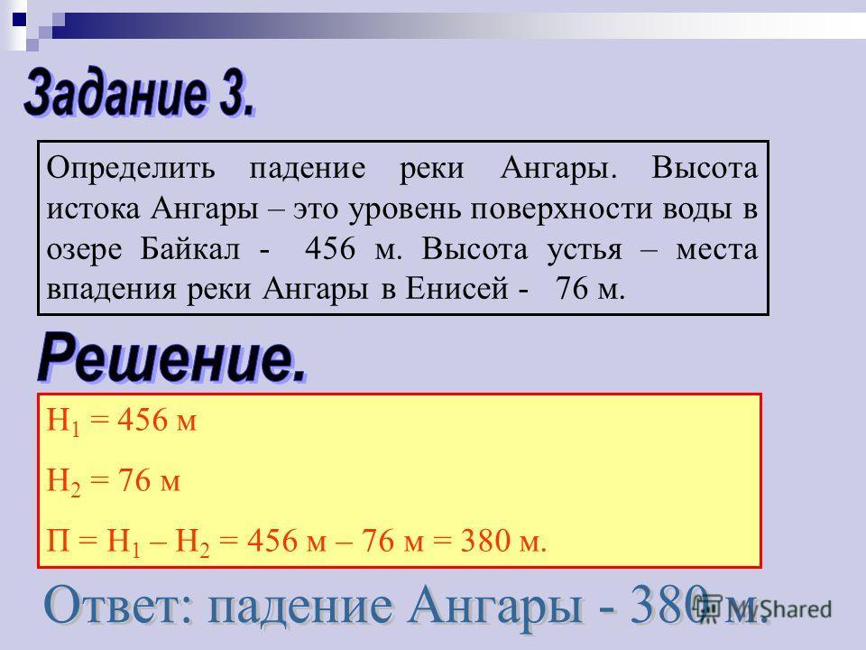 Определить падение реки Ангары. Высота истока Ангары – это уровень поверхности воды в озере Байкал - 456 м. Высота устья – места впадения реки Ангары в Енисей - 76 м. Н 1 = 456 м Н 2 = 76 м П = Н 1 – Н 2 = 456 м – 76 м = 380 м.