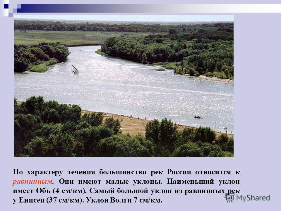 По характеру течения большинство рек России относится к равнинным. Они имеют малые уклоны. Наименьший уклон имеет Обь (4 см/км). Самый большой уклон из равнинных рек у Енисея (37 см/км). Уклон Волги 7 см/км.