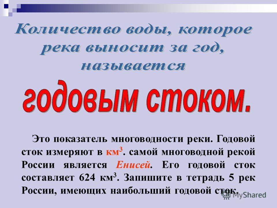 Это показатель многоводности реки. Годовой сток измеряют в км 3. самой многоводной рекой России является Енисей. Его годовой сток составляет 624 км 3. Запишите в тетрадь 5 рек России, имеющих наибольший годовой сток.