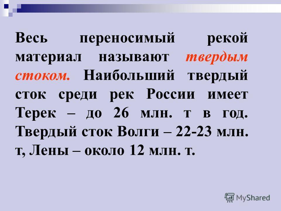 Весь переносимый рекой материал называют твердым стоком. Наибольший твердый сток среди рек России имеет Терек – до 26 млн. т в год. Твердый сток Волги – 22-23 млн. т, Лены – около 12 млн. т.