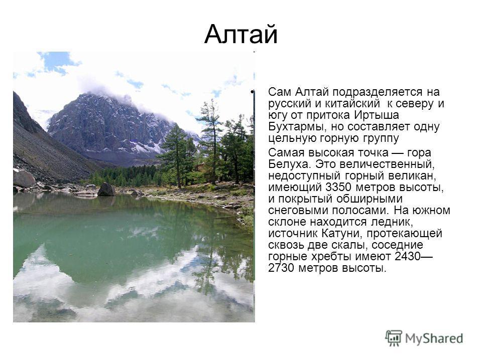 Алтай Сам Алтай подразделяется на русский и китайский к северу и югу от притока Иртыша Бухтармы, но составляет одну цельную горную группу Самая высокая точка гора Белуха. Это величественный, недоступный горный великан, имеющий 3350 метров высоты, и п