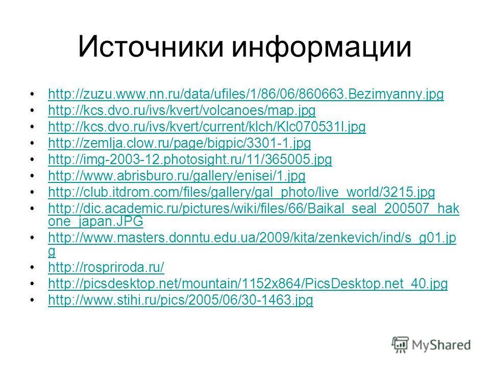 Источники информации http://zuzu.www.nn.ru/data/ufiles/1/86/06/860663.Bezimyanny.jpg http://kcs.dvo.ru/ivs/kvert/volcanoes/map.jpg http://kcs.dvo.ru/ivs/kvert/current/klch/Klc070531l.jpg http://zemlja.clow.ru/page/bigpic/3301-1.jpg http://img-2003-12