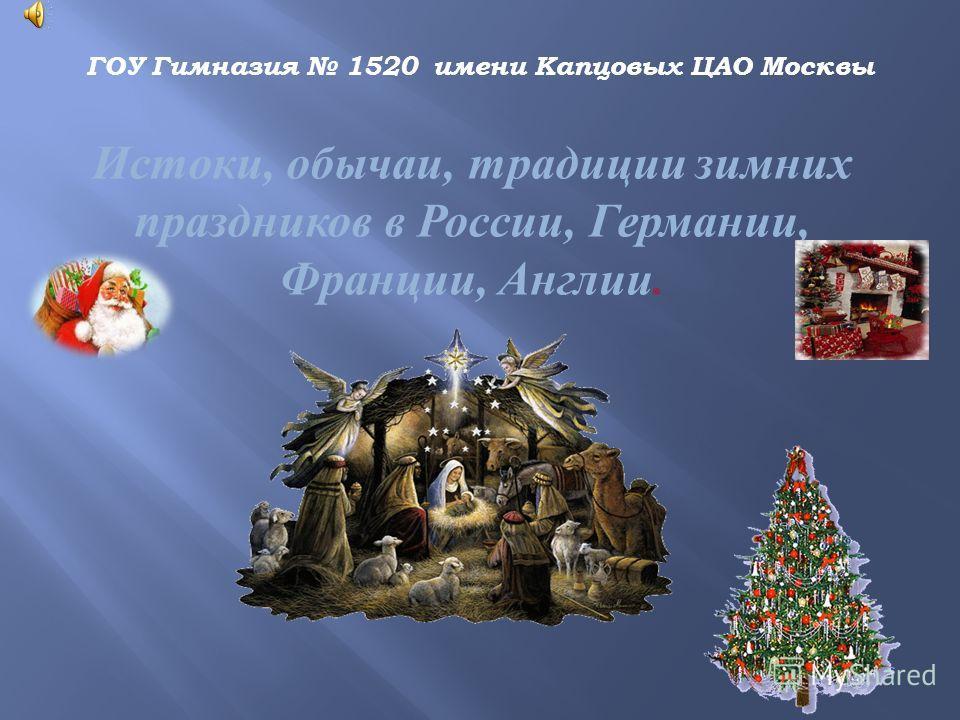 ГОУ Гимназия 1520 имени Капцовых ЦАО Москвы Истоки, обычаи, традиции зимних праздников в России, Германии, Франции, Англии.