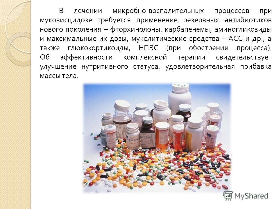 В лечении микробно - воспалительных процессов при муковисцидозе требуется применение резервных антибиотиков нового поколения – фторхинолоны, карбапенемы, аминогликозиды и максимальные их дозы, муколитические средства – АСС и др., а также глюкокортико